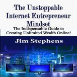 The Unstoppable Internet Entrepreneur Mindset The Indispensable Guide to Creating Unlimited Wealth Online!, Jim Stephens