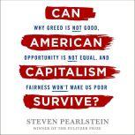 Can American Capitalism Survive? Why Greed Is Not Good, Opportunity Is Not Equal, and Fairness Won't Make Us Poor, Steven Pearlstein