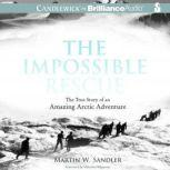 The Impossible Rescue The True Story of an Amazing Arctic Adventure, Martin W. Sandler