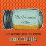 The Fermented Man A Year on the Front Lines of a Food Revolution, Derek Dellinger
