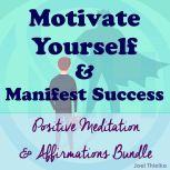 Motivate Yourself & Manifest Success - Positive Meditation & Affirmations Bundle, Joel Thielke