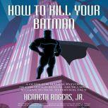 How To Kill Your Batman: A Guide for Male Survivors of Childhood Sexual Abuse Using Batman to Heal Hypervigilance, Kenneth Rogers Jr.