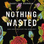 Nothing Wasted God Uses the Stuff You Wouldn't, Kasey Van Norman