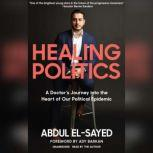 Healing Politics A Doctor's Journey into the Heart of Our Political Epidemic, Abdul El-Sayed