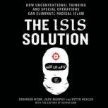 The ISIS Solution How Unconventional Thinking and Special Operations Can Eliminate Radical Islam, Jack Murphy