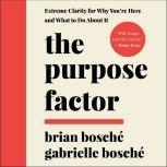 The Purpose Factor Extreme Clarity for Why You're Here and What to Do About It, Brian Bosche