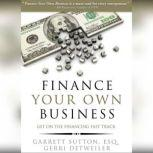 Finance Your Own Business Get on the Financing Fast Track, Garrett Sutton