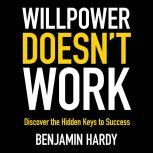 Willpower Doesn't Work Discover the Hidden Keys to Success, Benjamin Hardy