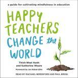 Happy Teachers Change the World A Guide for Cultivating Mindfulness in Education, Thich Nhat Hanh