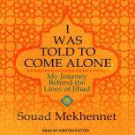 I Was Told to Come Alone My Journey Behind the Lines of Jihad, Souad Mekhennet