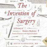 Invention of Surgery, The A History of Modern Medicine: From the Renaissance to the Implant Revolution, David Schneider, M.D.