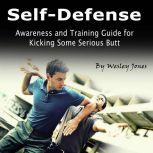Self-Defense Awareness and Training Guide for Kicking Some Serious Butt, Wesley Jones