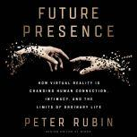 Future Presence How Virtual Reality Is Changing Human Connection, Intimacy, and the Limits of Ordinary Life, Peter Rubin