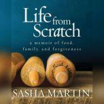 Life from Scratch A Memoir of Food, Family, and Forgiveness, Sasha Martin
