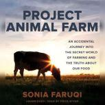 Project Animal Farm An Accidental Journey into the Secret World of Farming and the Truth about Our Food, Sonia Faruqi