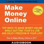 Make Money Online: Top Ways to Make Money Online While Quitting Your 9-5 Job and Enjoy Freedom In Your Life!, My Ebook Publishing House