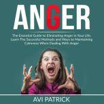 Anger: The Essential Guide to Eliminating Anger in Your Life, Learn The Successful Methods and Ways to Maintaining Calmness When Dealing With Anger, Avi Patrick