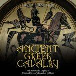 Ancient Greek Cavalry: The History and Legacy of Classical Greece's Forgotten Soldiers, Charles River Editors
