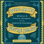 Who Says You're Dead? Medical & Ethical Dilemmas for the Curious & Concerned, MD Appel