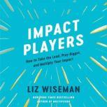 Impact Players How to Take the Lead, Play Bigger, and Multiply Your Impact, Liz Wiseman