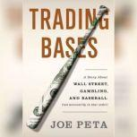 Trading Bases A Story About Wall Street, Gambling, and Baseball (Not Necessarily in That Order), Joe Peta
