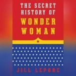 The Secret History of Wonder Woman, Jill Lepore