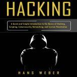 Hacking A Quick and Simple Introduction to the Basics of Hacking, Scripting, Cybersecurity, Networking, and System Penetration, Hans Weber