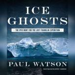 Ice Ghosts The Epic Hunt for the Lost Franklin Expedition, Paul Watson