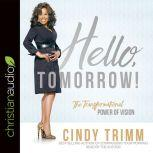 Hello, Tomorrow! The Transformational Power of Vision, Cindy Trimm
