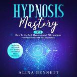 Hypnosis Mastery: 2 in 1: How To Use Self-Hypnosis and Affirmations To Overcome Fear and Insomnia. Includes: Hypnosis for Anxiety and Deep Sleep Hypnosis, Alina Bennett