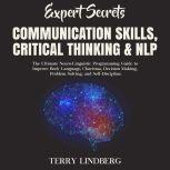 Expert Secrets – Communication Skills, Critical Thinking & NLP: The Ultimate Neuro-Linguistic Programming Guide to Improve Body Language, Charisma, Decision Making, Problem Solving, and Self-Discipline., Terry Lindberg