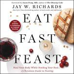 Eat, Fast, Feast Heal Your Body While Feeding Your Soul-A Christian Guide to Fasting, Jay W. Richards