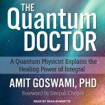 The Quantum Doctor A Quantum Physicist Explains the Healing Power of Integral, PhD Goswami