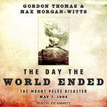 The Day the World Ended The Mount Pelee Disaster: May 7, 1902, Max Morgan-Witts