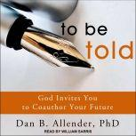 To Be Told God Invites You to Coauthor Your Future, PhD Allender