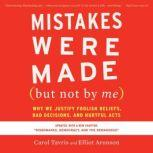 Mistakes Were Made (but Not by Me) Third Edition Why We Justify Foolish Beliefs, Bad Decisions, and Hurtful Acts, Carol Tavris