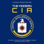 Modern CIA, The: The History of America's Central Intelligence Agency from the Cold War to Today, Charles River Editors