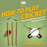 How To Play Cricket Your Step By Step Guide To Playing Cricket, HowExpert