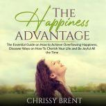 The Happiness Advantage: The Essential Guide on How to Achieve Overflowing Happiness, Discover Ways on How To Cherish Your Life and Be Joyful All the Time, Chrissy Brent