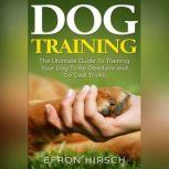 Dog Training The Ultimate Guide To Training Your Dog To Be Obedient and Do Cool Tricks, Efron Hirsch