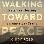 Walking Toward Peace Veterans Healing on America's Trails, Cindy Ross