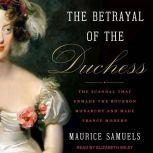 The Betrayal of the Duchess The Scandal That Unmade the Bourbon Monarchy and Made France Modern, Maurice Samuels