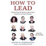 How to Lead Wisdom from the World's Greatest CEOs, Founders, and Game Changers, David M. Rubenstein