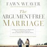 The Argument-Free Marriage 28 Days to Creating the Marriage You've Always Wanted with the Spouse You Already Have, Fawn Weaver