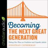 Becoming the Next Great Generation Taking Our Place As Confident And Capable Adults, Jonathan Catherman