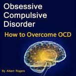 Obsessive Compulsive Disorder How to Overcome OCD, Albert Rogers