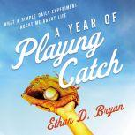 A Year of Playing Catch What a Simple Daily Experiment Taught Me about Life, Ethan  D. Bryan