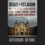 Jesus > Religion Why He Is So Much Better Than Trying Harder, Doing More, and Being Good Enough, Jefferson Bethke