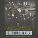 Invisible The Forgotten Story of the Black Woman Lawyer Who Took Down America's Most Powerful Mobster, Stephen L. Carter