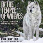 In the Temple of Wolves A Winter's Immersion in Wild Yellowstone, Rick Lamplugh